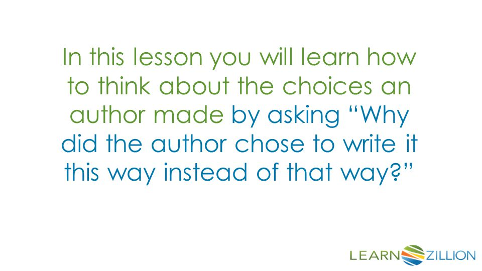 In this lesson you will learn how to think about the choices an author made by asking Why did the author chose to write it this way instead of that way
