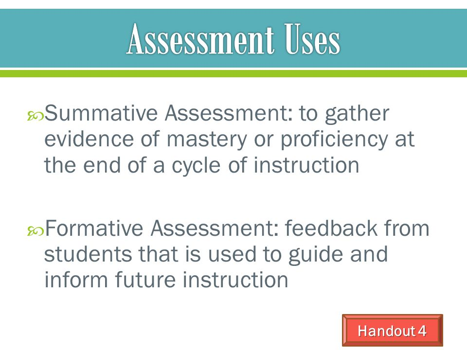 Assessment Uses Summative Assessment: to gather evidence of mastery or proficiency at the end of a cycle of instruction.