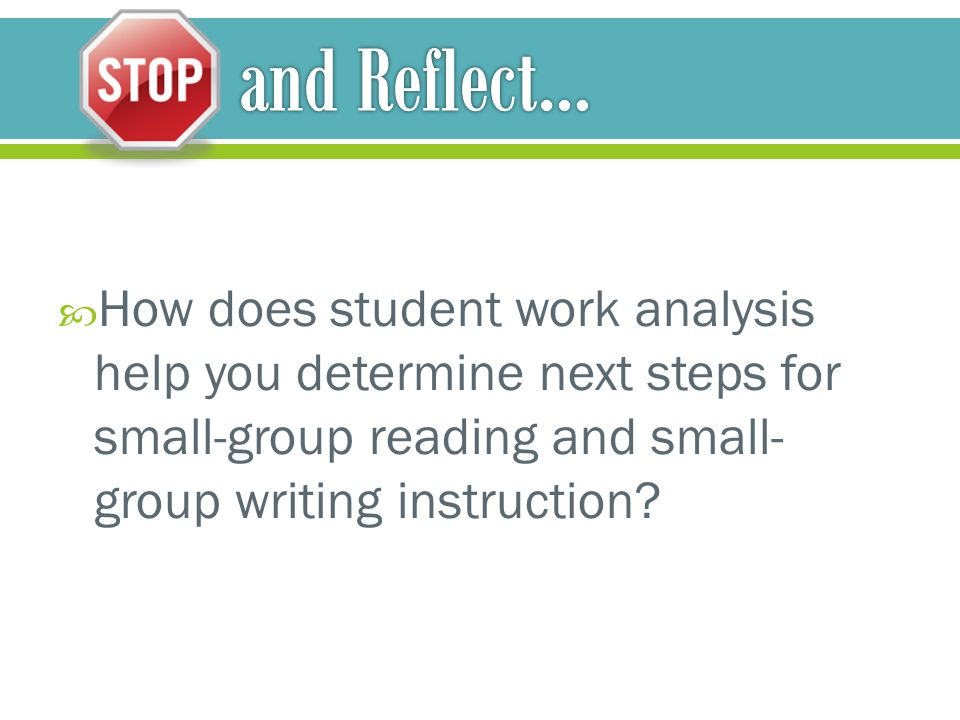 and Reflect… How does student work analysis help you determine next steps for small-group reading and small-group writing instruction