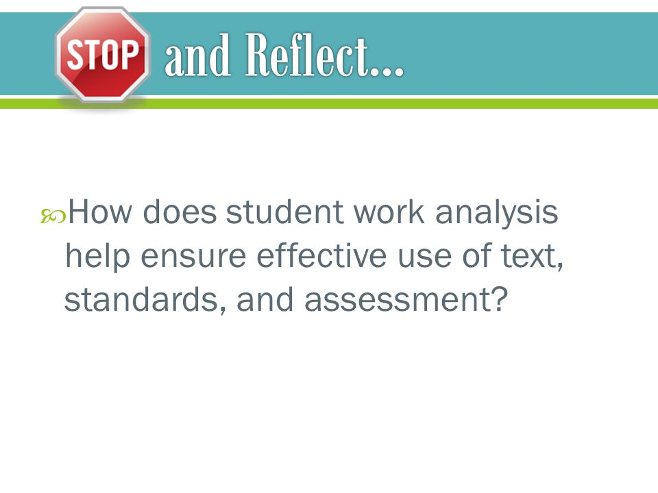 and Reflect… How does student work analysis help ensure effective use of text, standards, and assessment