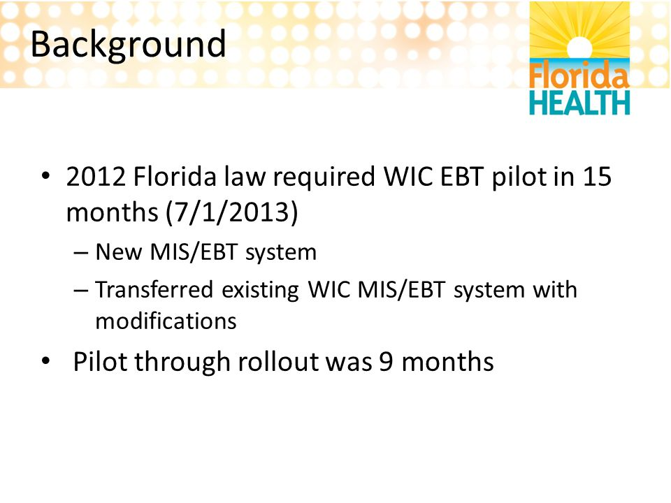 Background 2012 Florida law required WIC EBT pilot in 15 months (7/1/2013) New MIS/EBT system.