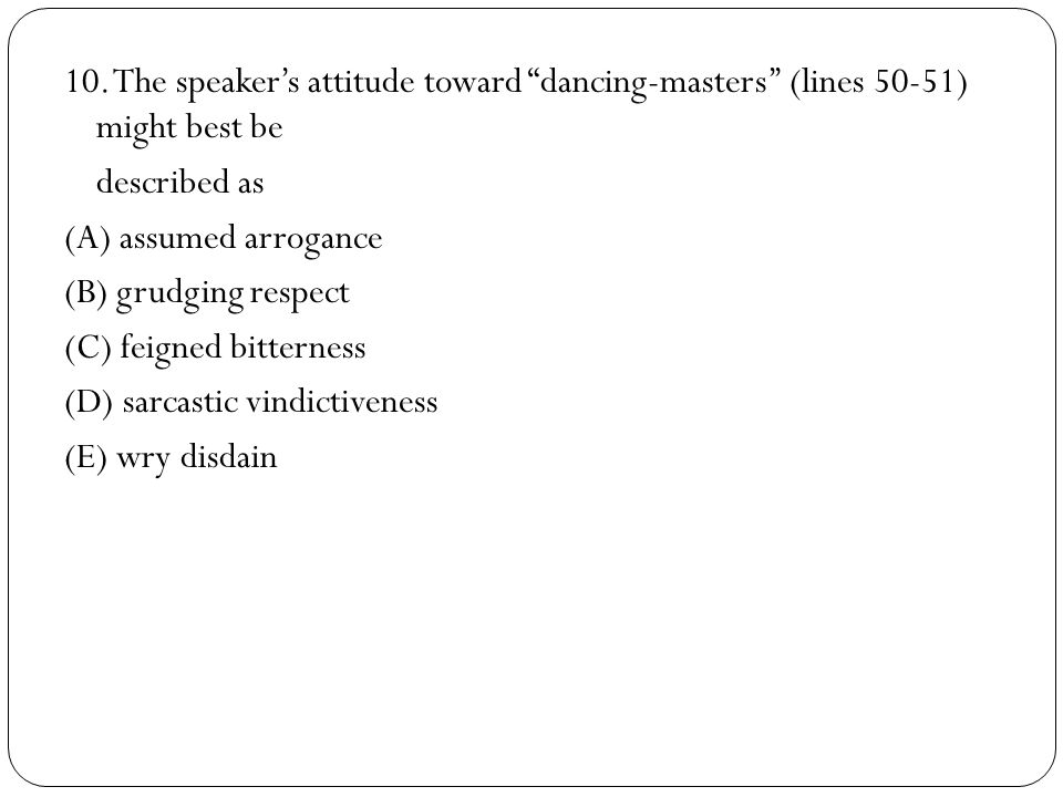 10. The speaker's attitude toward dancing-masters'' (lines 50-51) might best be