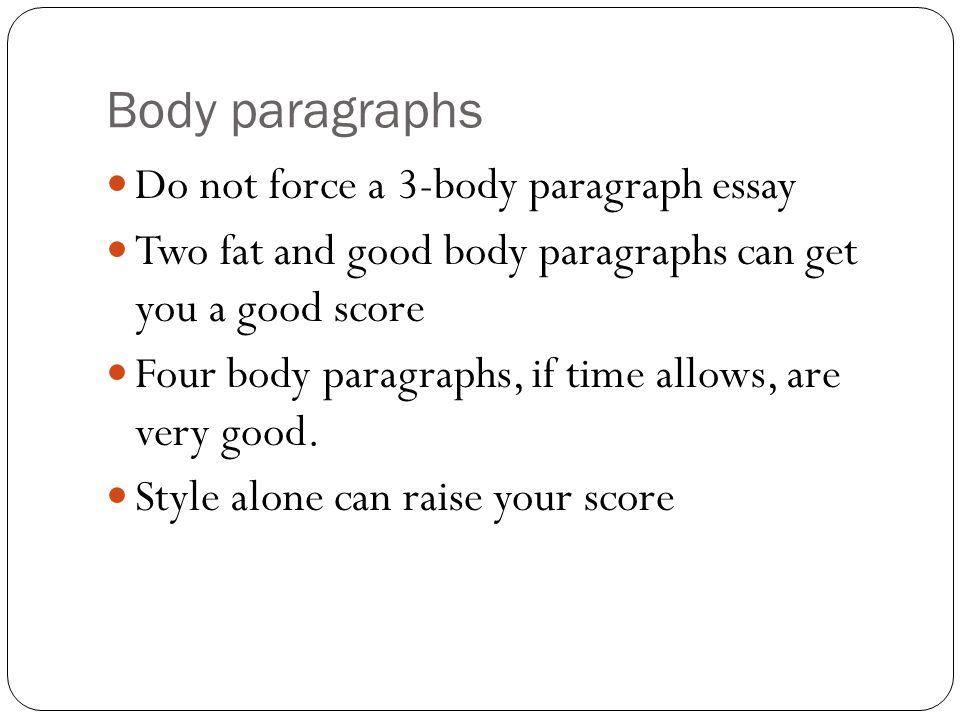Body paragraphs Do not force a 3-body paragraph essay
