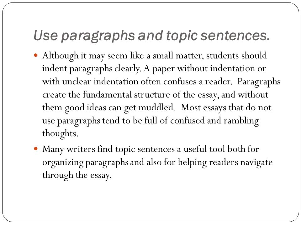 Use paragraphs and topic sentences.