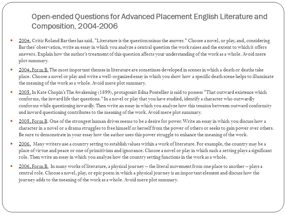 "ap literature open essay questions For question 3, the ""open"" question, students were asked to choose a novel or play in which a character deliberately deceives others and then write an essay in which they analyze the motives for the character's."