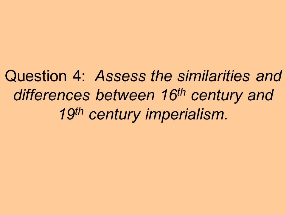 Question 4: Assess the similarities and differences between 16th century and 19th century imperialism.