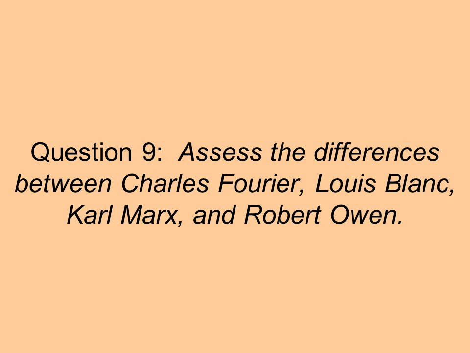 Question 9: Assess the differences between Charles Fourier, Louis Blanc, Karl Marx, and Robert Owen.