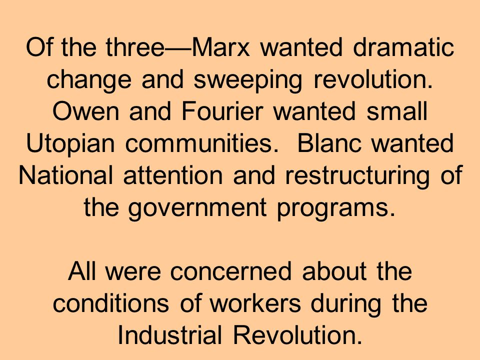 Of the three—Marx wanted dramatic change and sweeping revolution