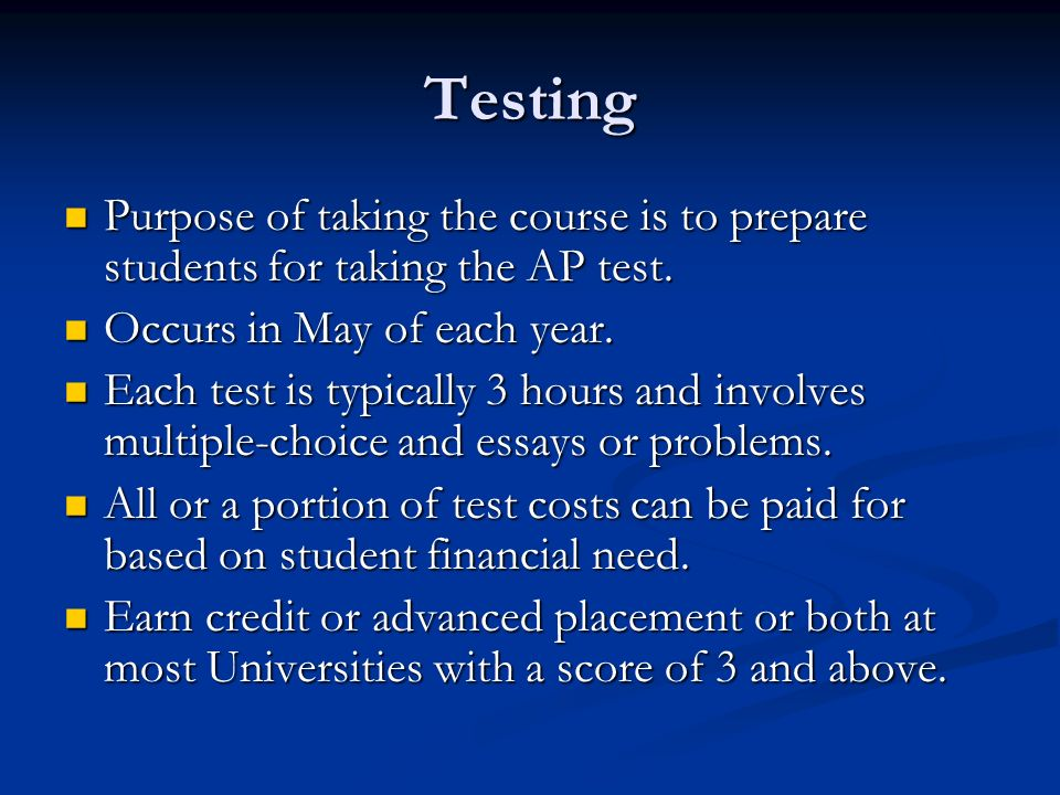 Testing Purpose of taking the course is to prepare students for taking the AP test. Occurs in May of each year.
