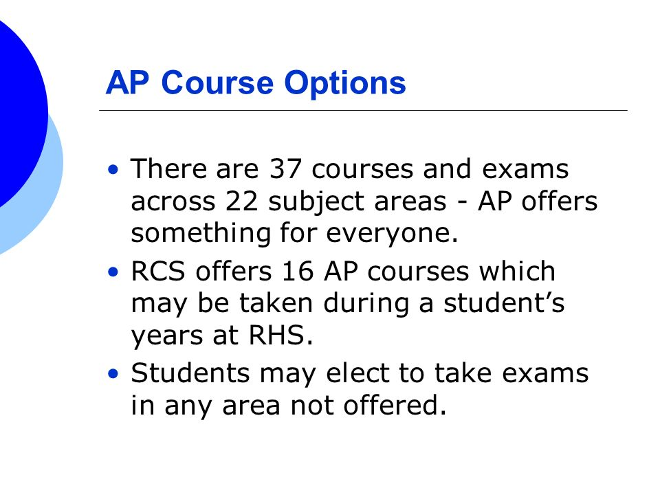 AP Course Options There are 37 courses and exams across 22 subject areas - AP offers something for everyone.