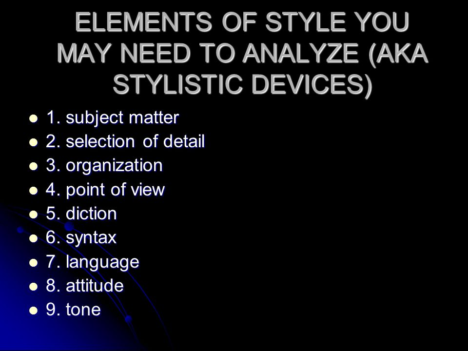 ELEMENTS OF STYLE YOU MAY NEED TO ANALYZE (AKA STYLISTIC DEVICES)