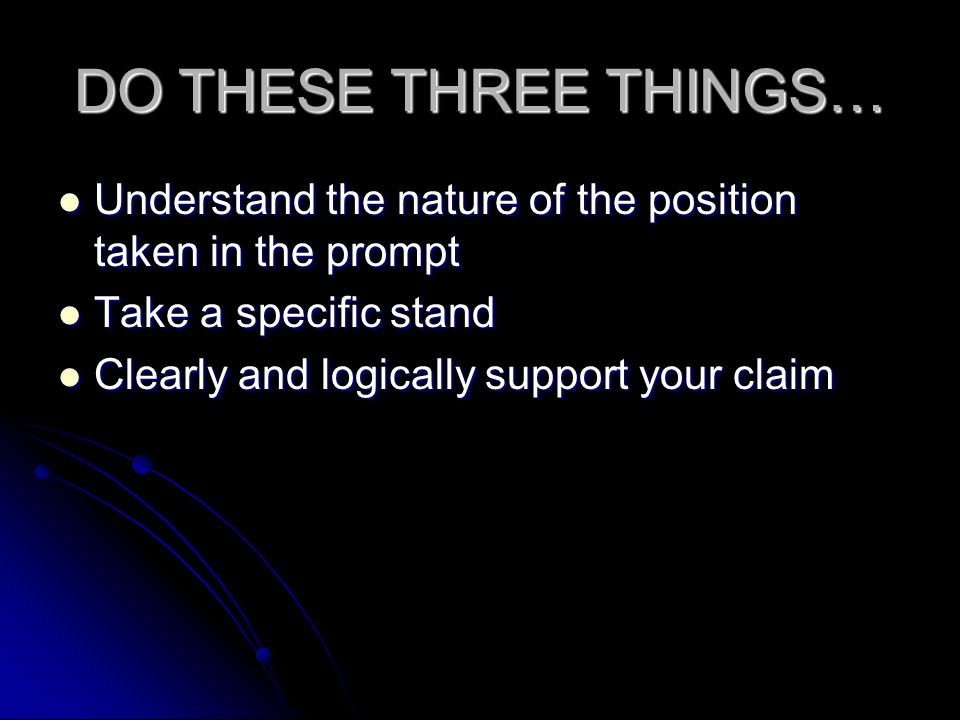 DO THESE THREE THINGS… Understand the nature of the position taken in the prompt. Take a specific stand.