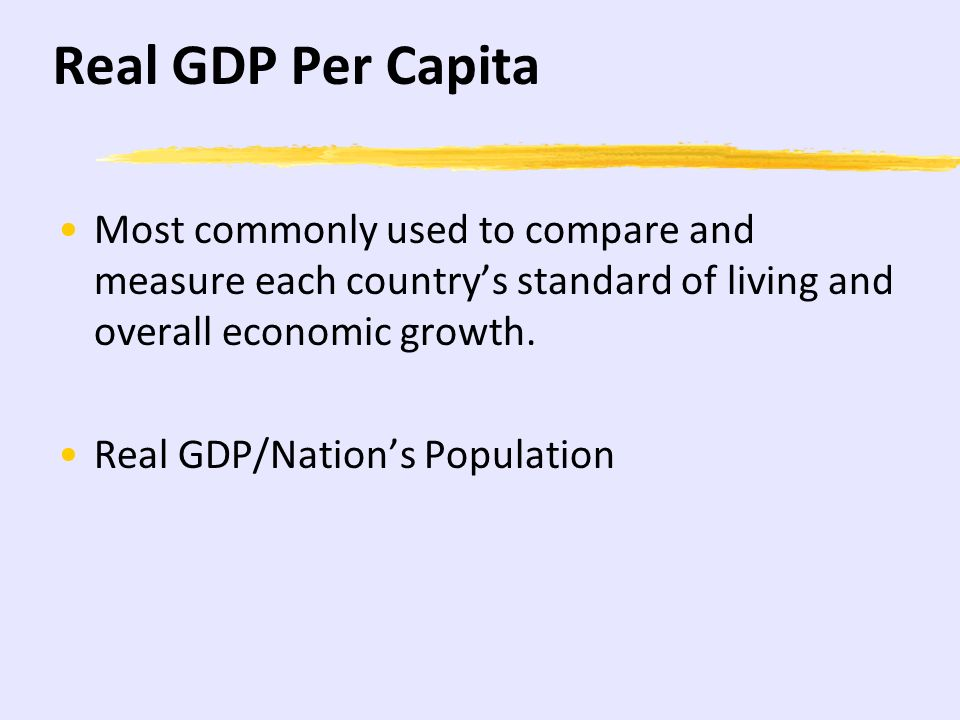 Real GDP Per Capita Most commonly used to compare and measure each country's standard of living and overall economic growth.