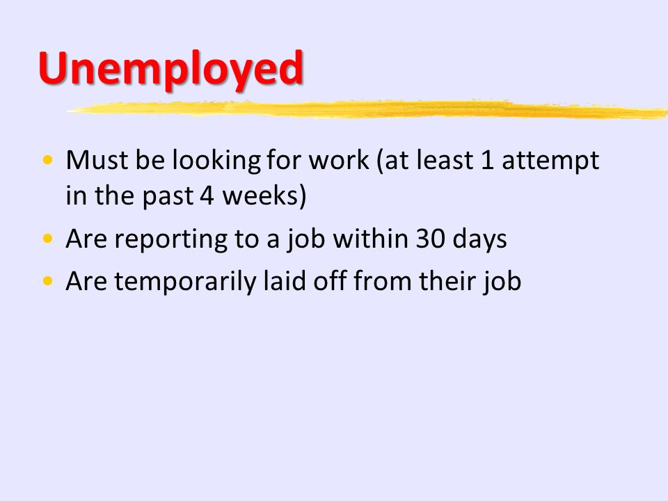 Unemployed Must be looking for work (at least 1 attempt in the past 4 weeks) Are reporting to a job within 30 days.