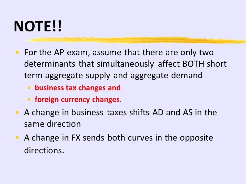 NOTE!! For the AP exam, assume that there are only two determinants that simultaneously affect BOTH short term aggregate supply and aggregate demand.