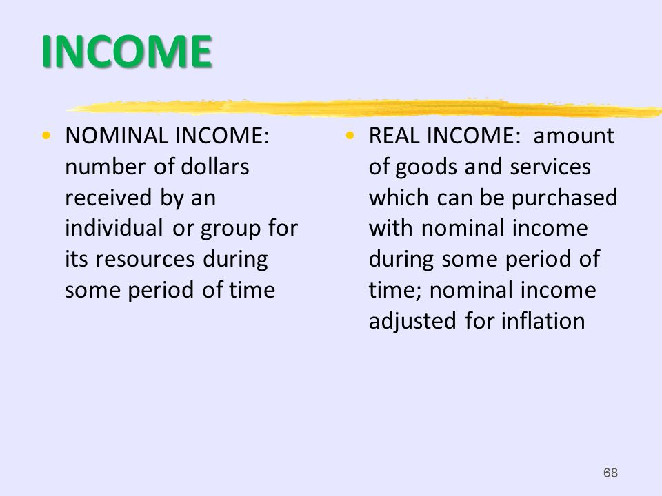INCOME NOMINAL INCOME: number of dollars received by an individual or group for its resources during some period of time.
