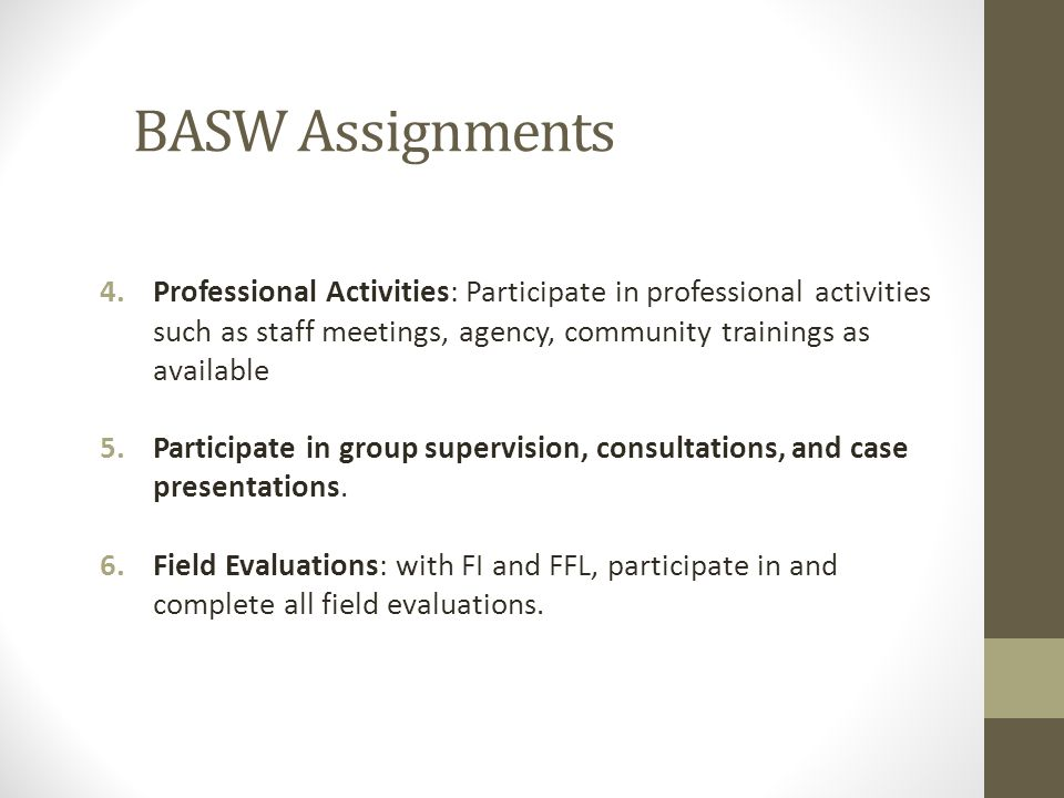BASW Assignments Professional Activities: Participate in professional activities such as staff meetings, agency, community trainings as available.