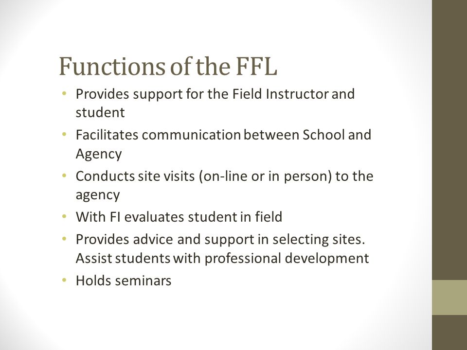 Functions of the FFL Provides support for the Field Instructor and student. Facilitates communication between School and Agency.