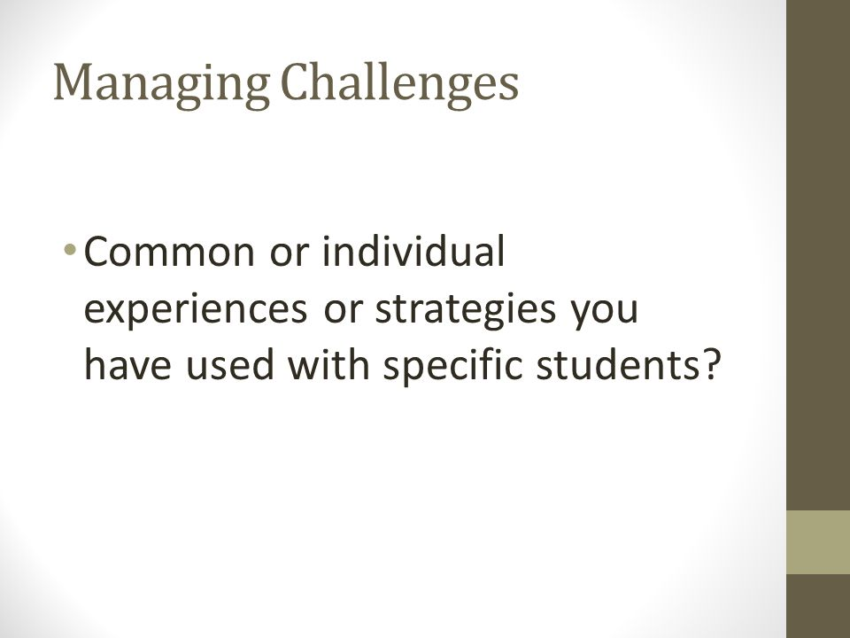 Managing Challenges Common or individual experiences or strategies you have used with specific students