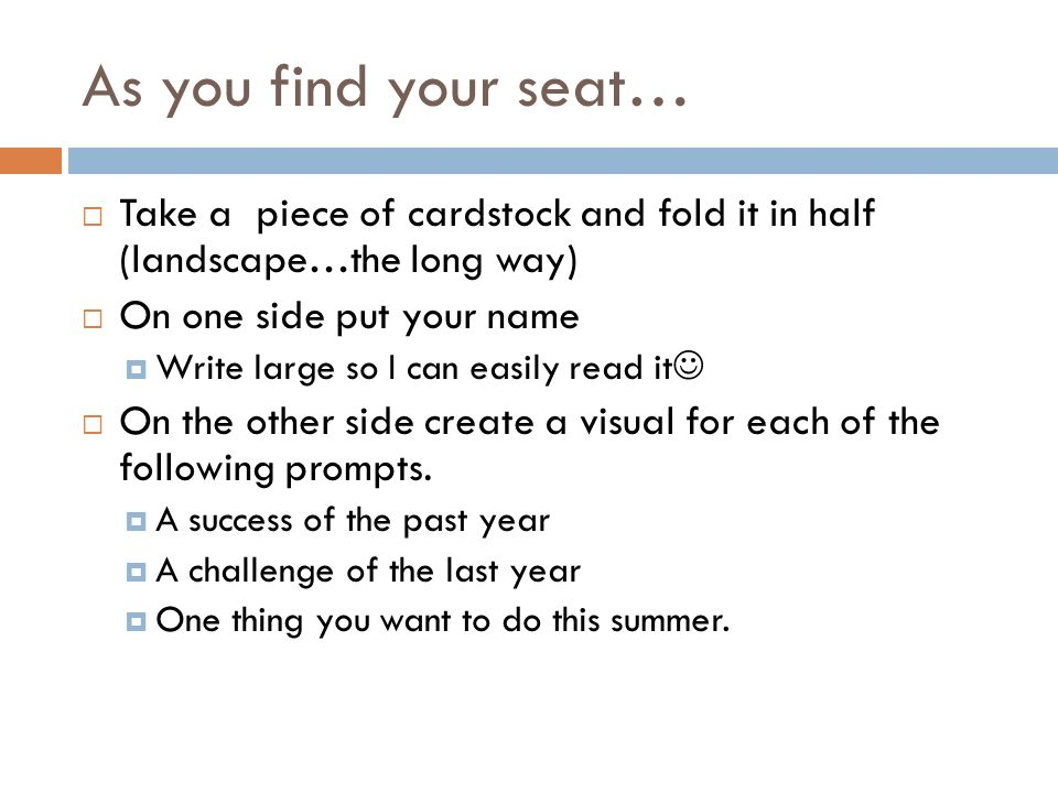 As you find your seat… Take a piece of cardstock and fold it in half (landscape…the long way) On one side put your name.