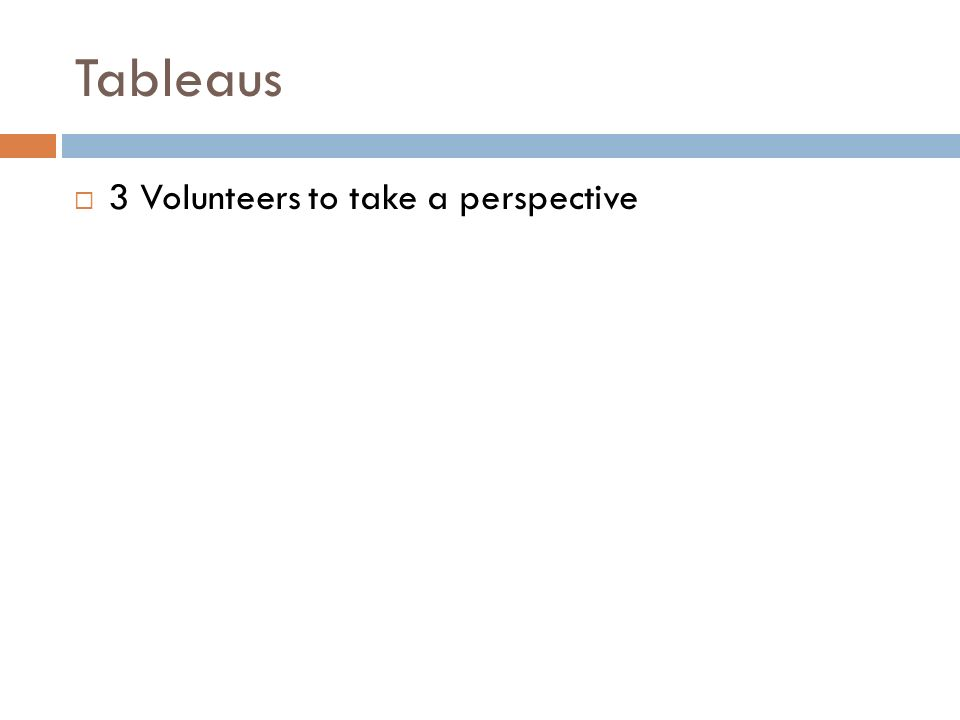 Tableaus 3 Volunteers to take a perspective
