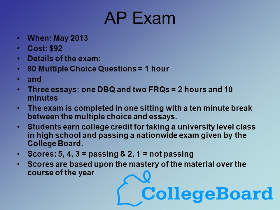 AP Exam When: May 2013 Cost: $92 Details of the exam: