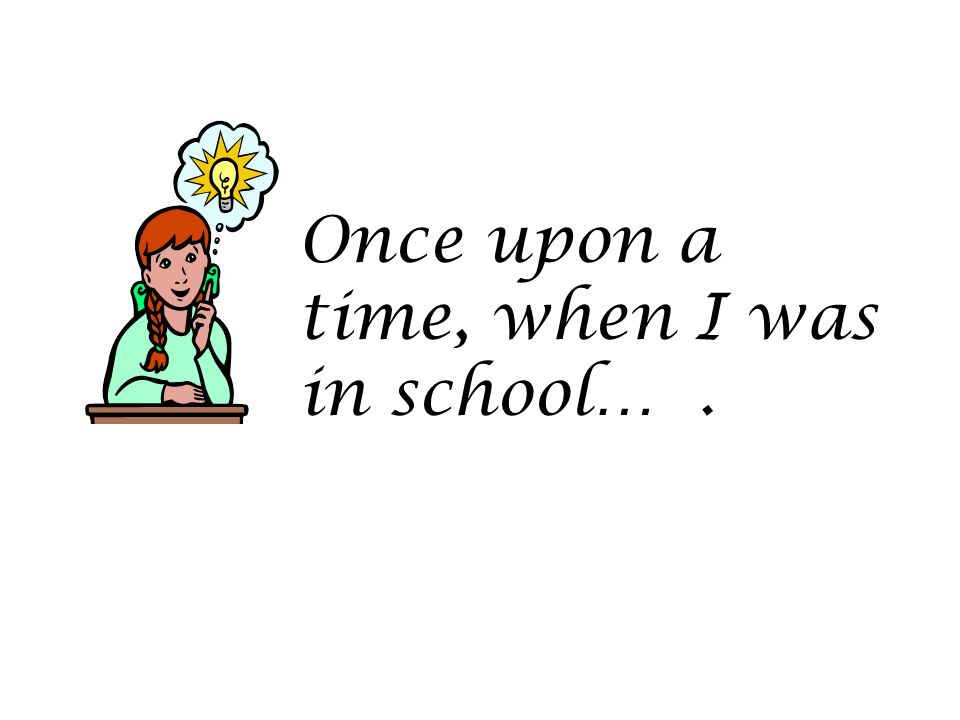 Once upon a time, when I was in school… .
