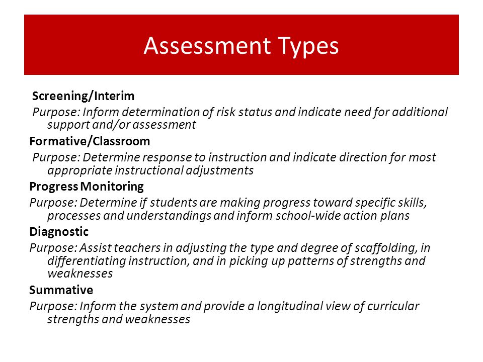 Assessment Types Screening/Interim. Purpose: Inform determination of risk status and indicate need for additional support and/or assessment.