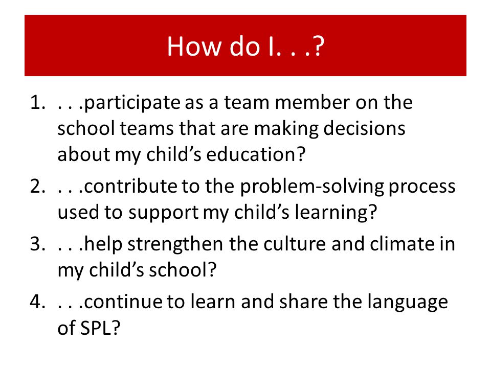 How do I. . . . . .participate as a team member on the school teams that are making decisions about my child's education