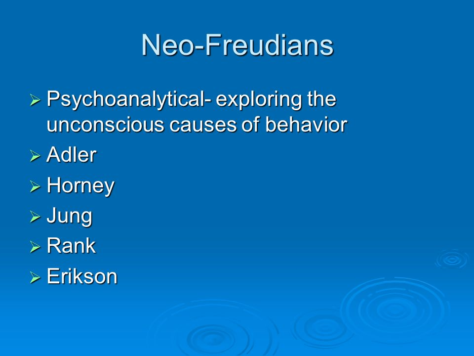 Neo-Freudians Psychoanalytical- exploring the unconscious causes of behavior. Adler. Horney. Jung.