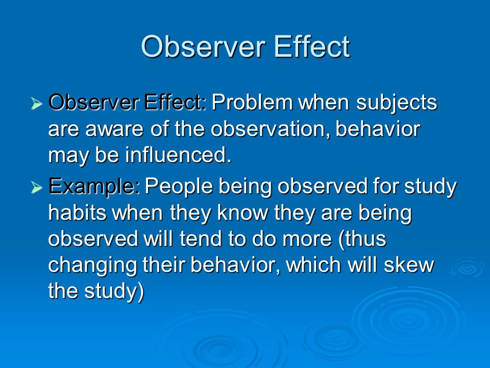 Observer Effect Observer Effect: Problem when subjects are aware of the observation, behavior may be influenced.