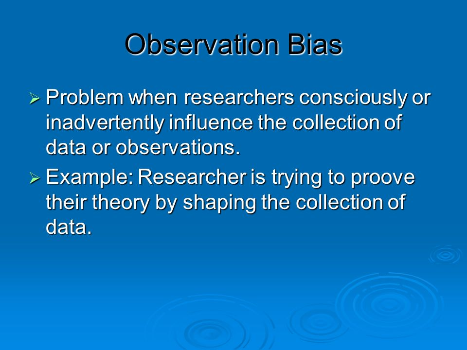 Observation Bias Problem when researchers consciously or inadvertently influence the collection of data or observations.
