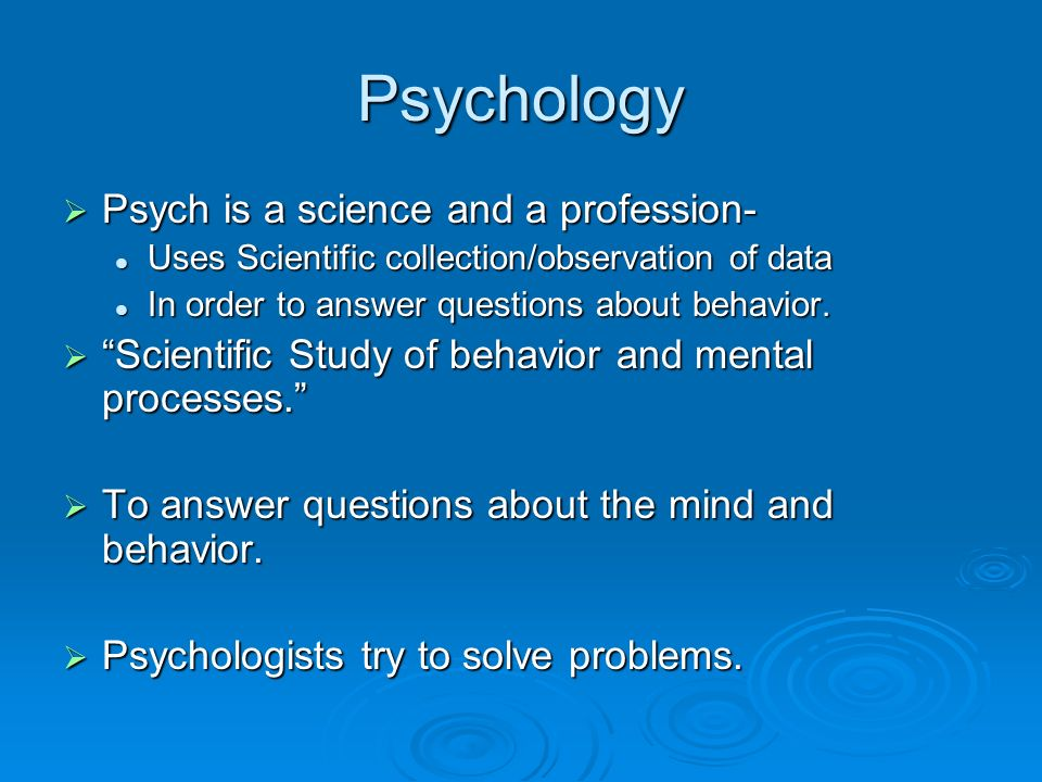 Psychology Psych is a science and a profession-