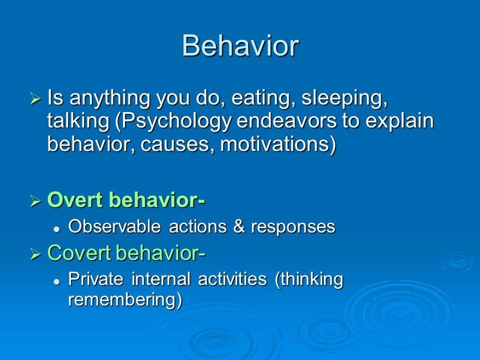Behavior Is anything you do, eating, sleeping, talking (Psychology endeavors to explain behavior, causes, motivations)