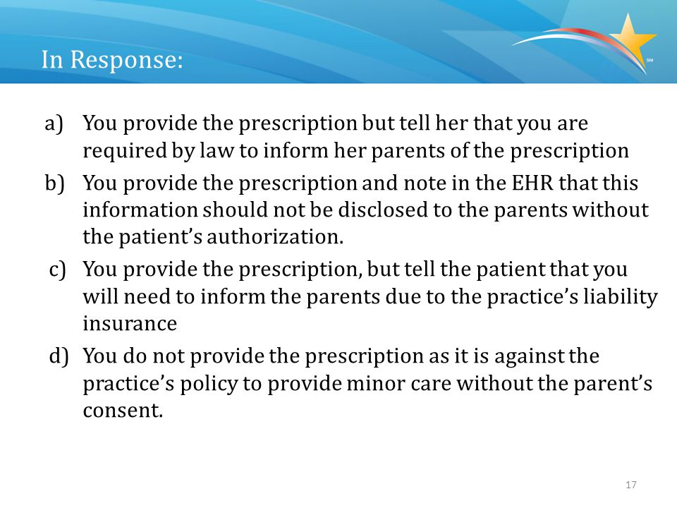 Answer: Scenario #3 You provide the prescription but tell her that you are required by law to inform her parents of the prescription.