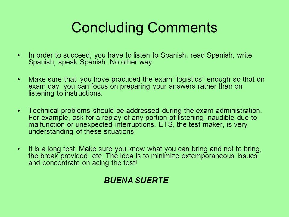Concluding Comments In order to succeed, you have to listen to Spanish, read Spanish, write Spanish, speak Spanish. No other way.