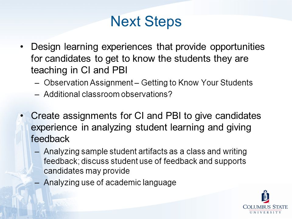 Next Steps Design learning experiences that provide opportunities for candidates to get to know the students they are teaching in CI and PBI.