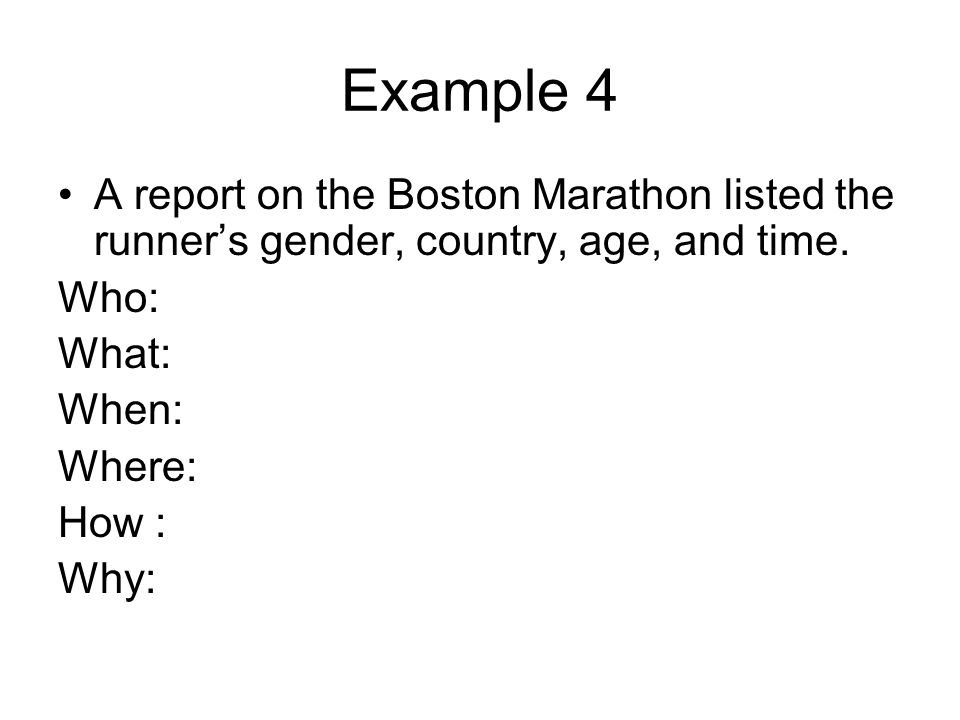 Example 4 A report on the Boston Marathon listed the runner's gender, country, age, and time. Who: