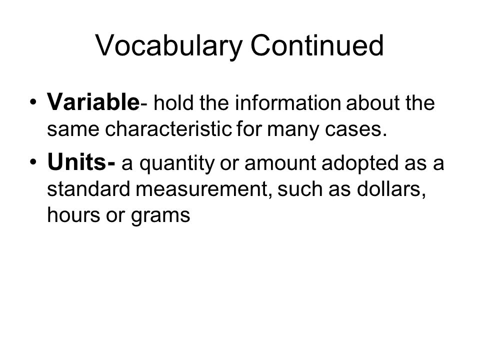 Vocabulary Continued Variable- hold the information about the same characteristic for many cases.
