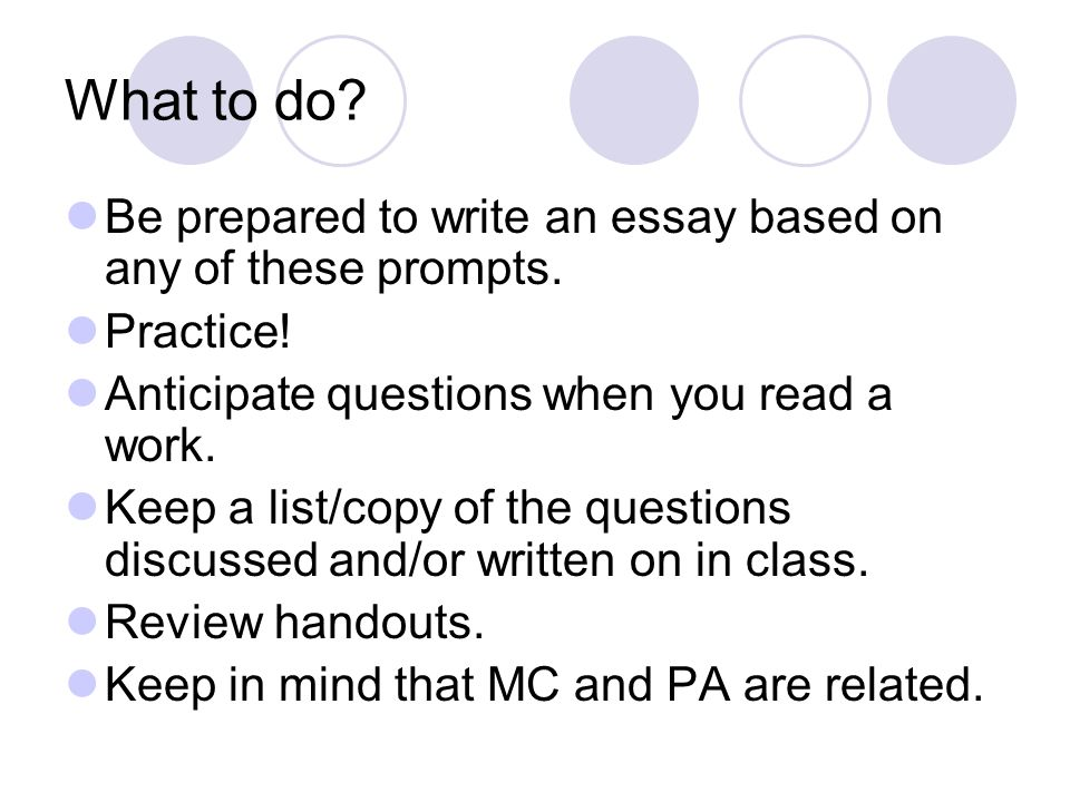 What to do Be prepared to write an essay based on any of these prompts. Practice! Anticipate questions when you read a work.