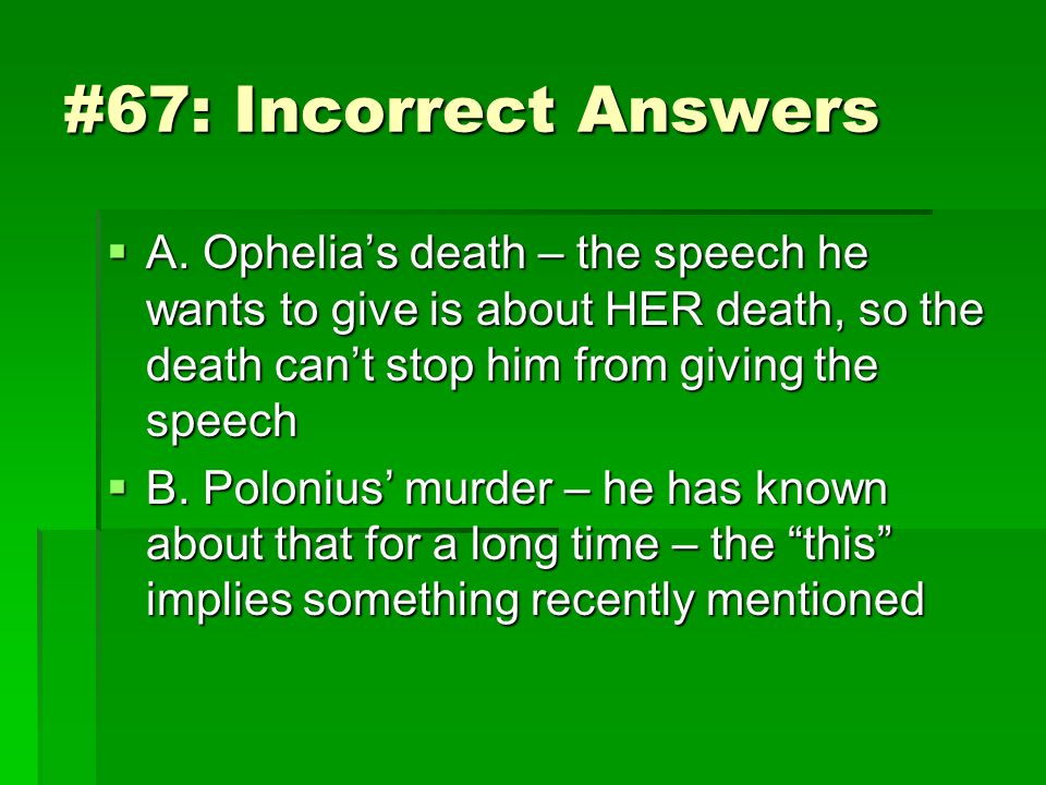 #67: Incorrect Answers A. Ophelia's death – the speech he wants to give is about HER death, so the death can't stop him from giving the speech.