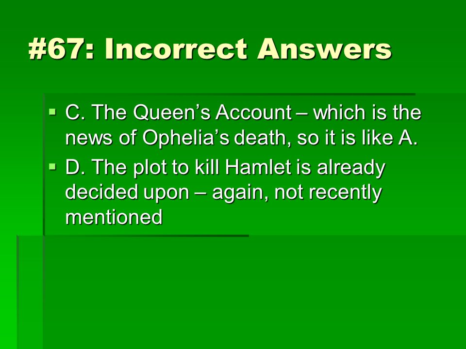 #67: Incorrect Answers C. The Queen's Account – which is the news of Ophelia's death, so it is like A.