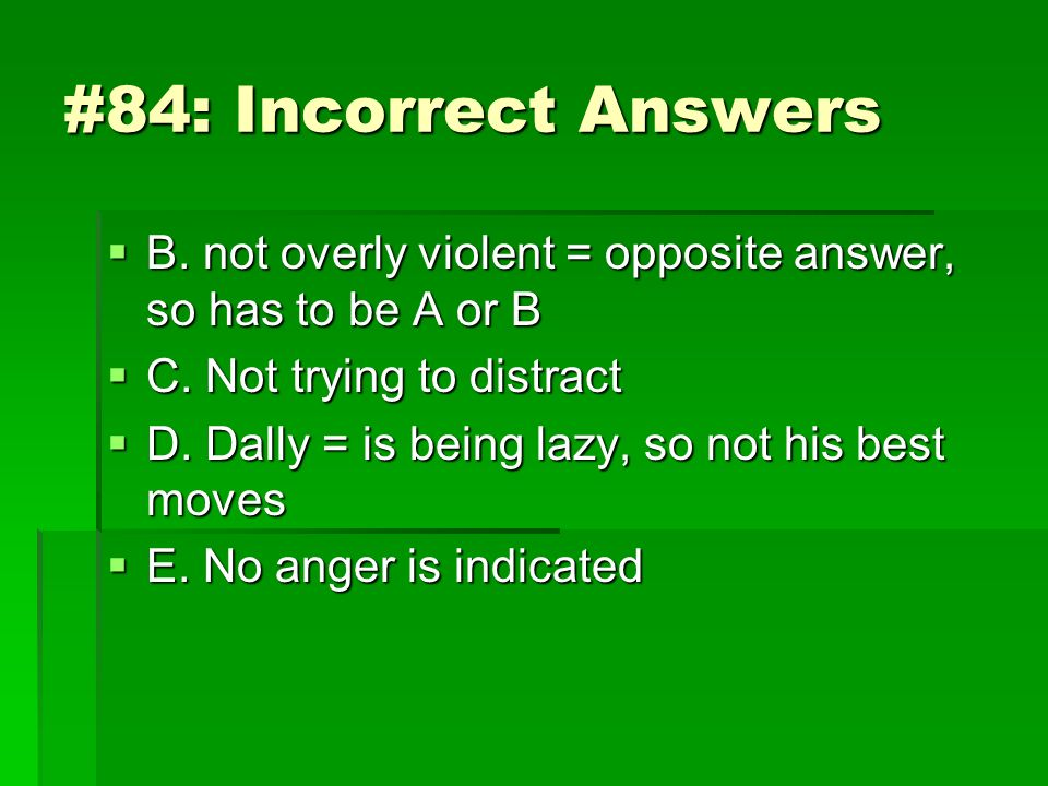#84: Incorrect Answers B. not overly violent = opposite answer, so has to be A or B. C. Not trying to distract.