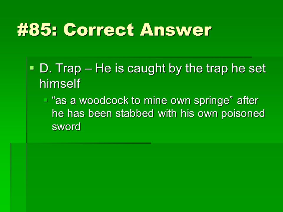 #85: Correct Answer D. Trap – He is caught by the trap he set himself