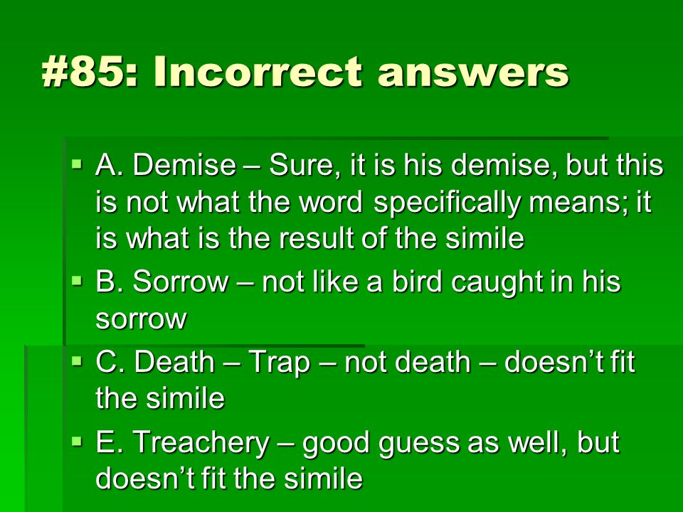 #85: Incorrect answers A. Demise – Sure, it is his demise, but this is not what the word specifically means; it is what is the result of the simile.