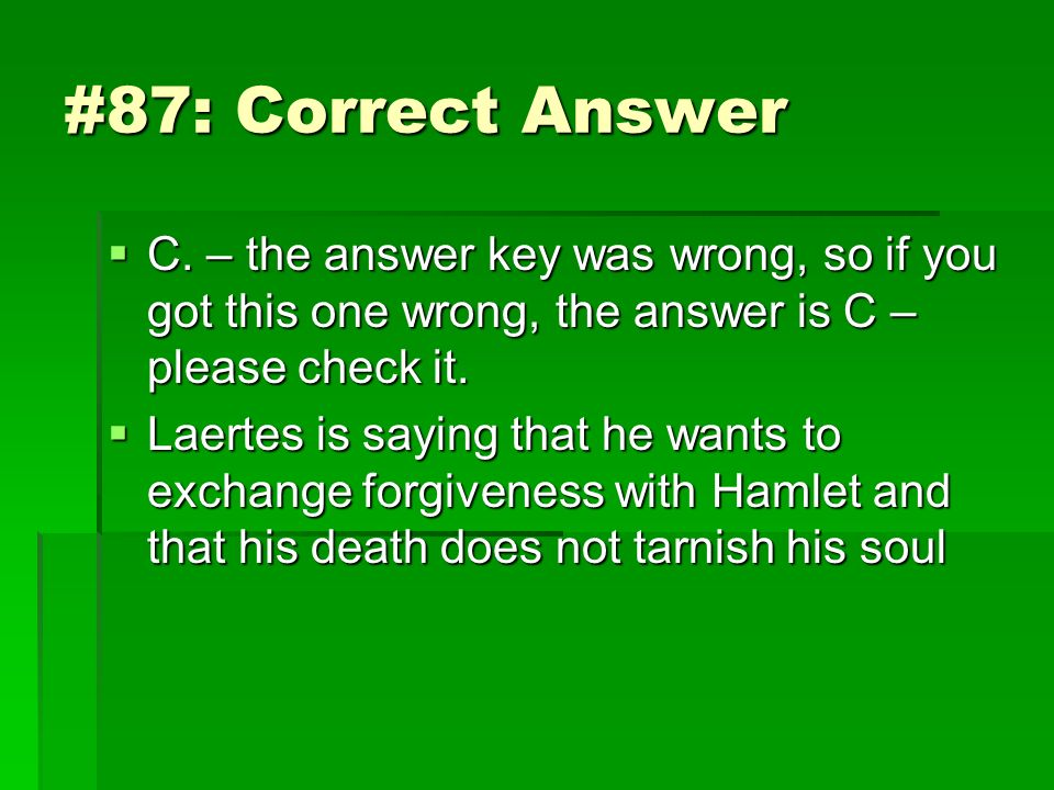 #87: Correct Answer C. – the answer key was wrong, so if you got this one wrong, the answer is C – please check it.