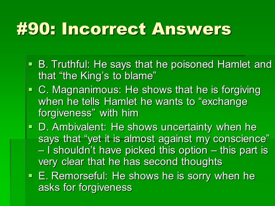 #90: Incorrect Answers B. Truthful: He says that he poisoned Hamlet and that the King's to blame