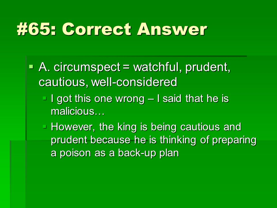#65: Correct Answer A. circumspect = watchful, prudent, cautious, well-considered. I got this one wrong – I said that he is malicious…