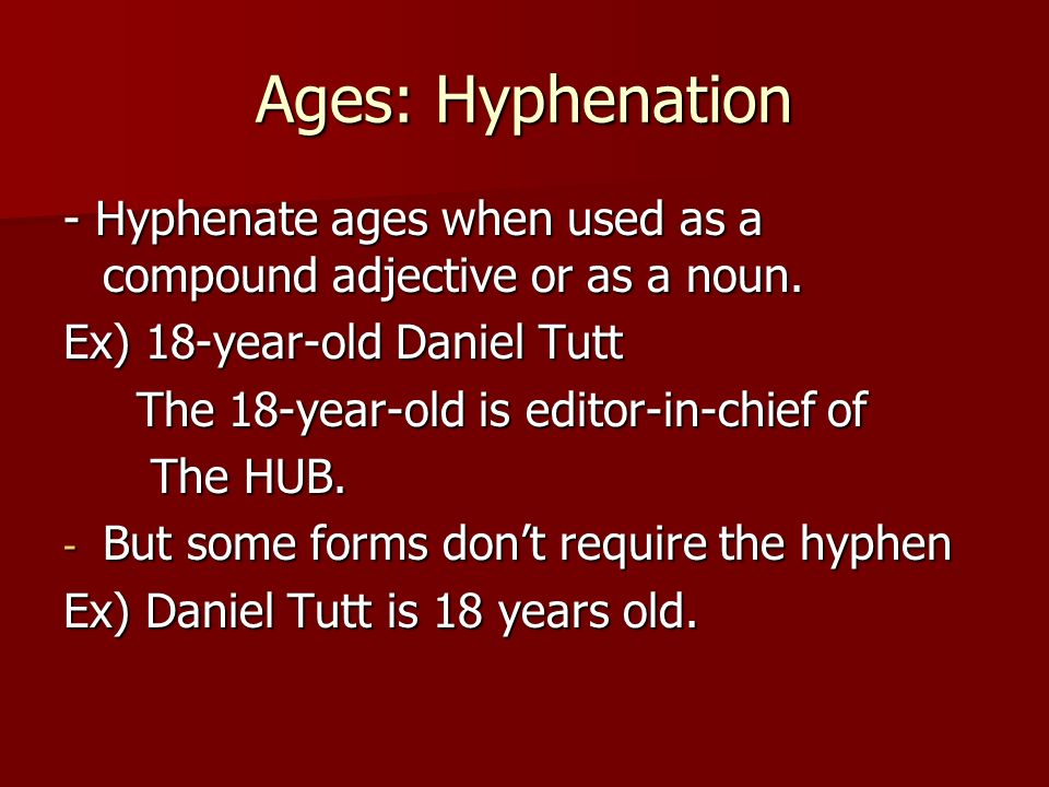 Ages: Hyphenation - Hyphenate ages when used as a compound adjective or as a noun. Ex) 18-year-old Daniel Tutt.