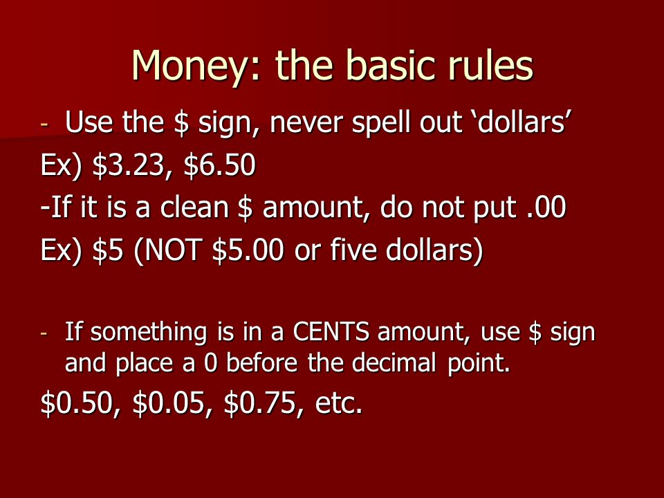 Money: the basic rules Use the $ sign, never spell out 'dollars'